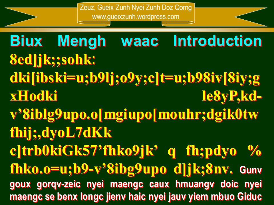 Biux Mengh waac Introduction 8ed]jk;;sohk: dki[ibski=u;b9lj;o9y;c]t=u;b98iv[8iy;gxHodki le8yP,kd-v'8iblg9upo.o[mgiupo[mouhr;dgik0twfhij;,dyoL7dKk c]trb0kiGk57'fhko9jk' q fh;pdyo % fhko.o=u;b9-v'8ibg9upo d]jk;8nv. Gunv goux gorqv-zeic nyei maengc caux hmuangv doic nyei maengc se benx longc jienv haic nyei jauv yiem mbuo Giduc mienh, hnangv naaic mbuo oix juangc jienv hoqc 4 nyungc jauv taux hnangv haaix nor gunv goux Giduc Mienh nyei maengc. Taking care of one's life and family is important of Christian. Therefore, we are going to learn 4 things together about how to take care of Christian lives.
